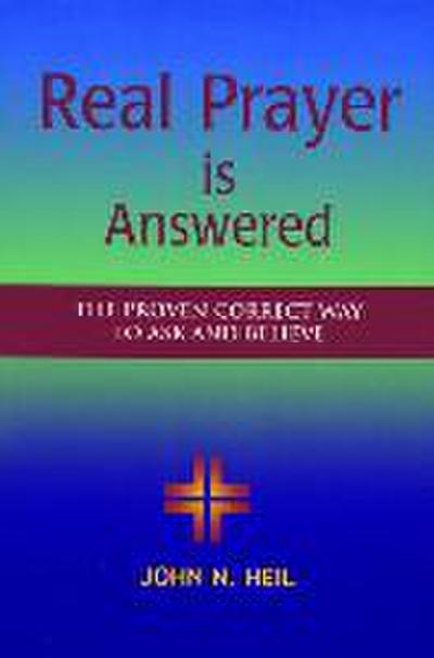 Real Prayer Is Answered: The Proven Correct Way to Ask and Believe