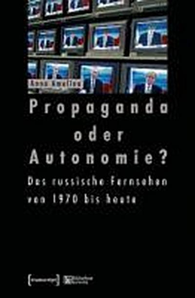 Propaganda oder Autonomie?: Das russische Fernsehen von 1970 bis heute