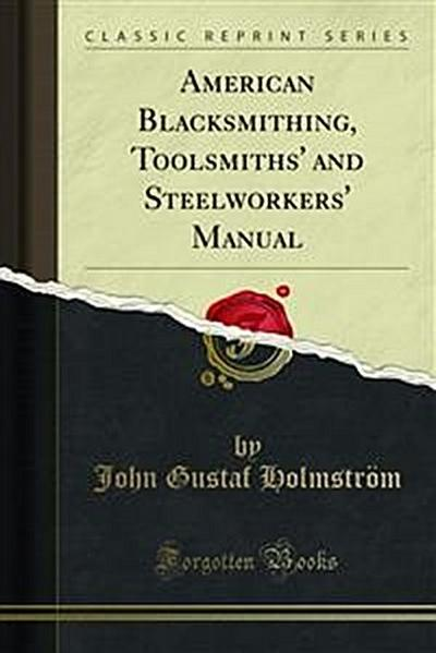 American Blacksmlthlng, Toolsmiths Steelworkers' Manual Blacksmithing Comprises Particulars and Details Regarding the Anvil, Tool Table, Sledge, Tongs, Hammers, How to Use Them Correct Position at Anvil, Welding, Tube Expand Ing, the Horse, Anatomy of t