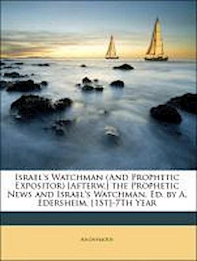 Israel's Watchman (And Prophetic Expositor) [Afterw.] the Prophetic News and Israel's Watchman, Ed. by A. Edersheim. [1St]-7Th Year
