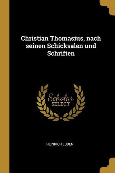 Christian Thomasius, Nach Seinen Schicksalen Und Schriften