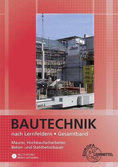 Bautechnik nach Lernfeldern Gesamtband: Maurer, Hochbaufacharbeiter, Beton- und Stahlbetonbauer