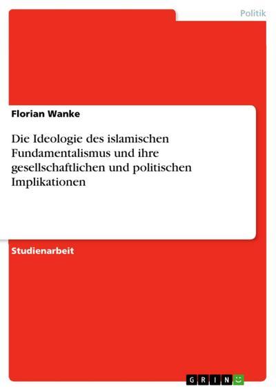 Die Ideologie des islamischen Fundamentalismus und ihre gesellschaftlichen und politischen Implikationen