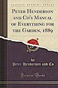 Peter Henderson and Co's Manual of Everything for the Garden, 1889 (Classic Reprint)