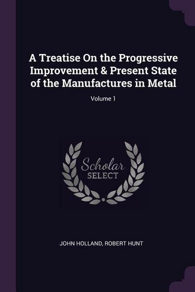 A Treatise on the Progressive Improvement & Present State of the Manufactures in Metal; Volume 1