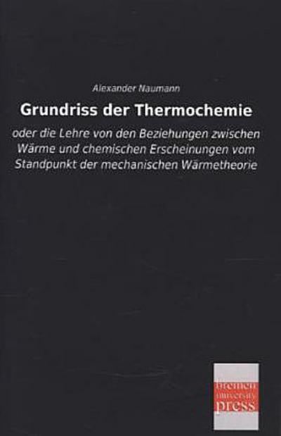 Grundriss der Thermochemie: oder die Lehre von den Beziehungen zwischen Wärme und chemischen Erscheinungen vom Standpunkt der mechanischen Wärmetheorie