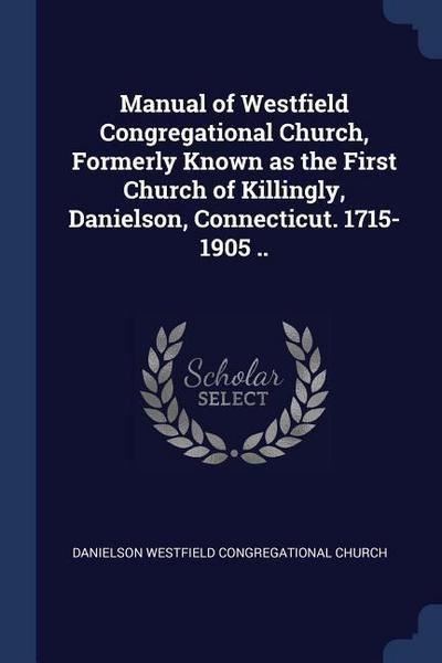 Manual of Westfield Congregational Church, Formerly Known as the First Church of Killingly, Danielson, Connecticut. 1715-1905 ..