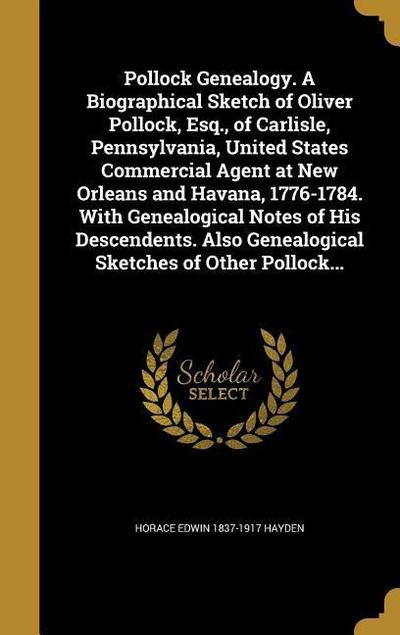 Pollock Genealogy. a Biographical Sketch of Oliver Pollock, Esq., of Carlisle, Pennsylvania, United States Commercial Agent at New Orleans and Havana,