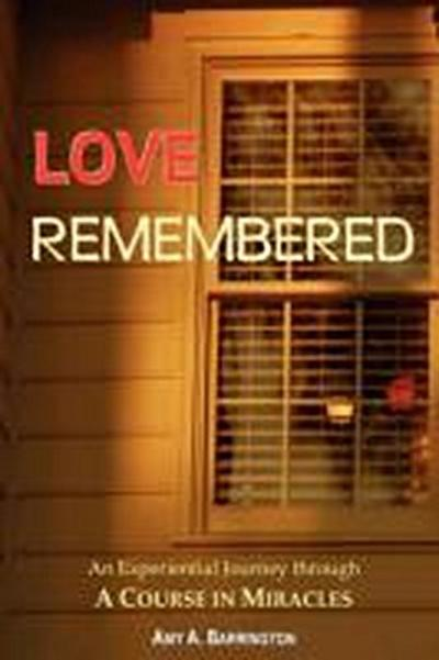 Love Remembered, an Experiential Journey Through a Course in Miracles