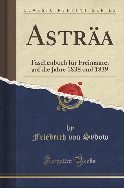 Asträa: Taschenbuch Für Freimaurer Auf Die Jahre 1838 Und 1839 (Classic Reprint)