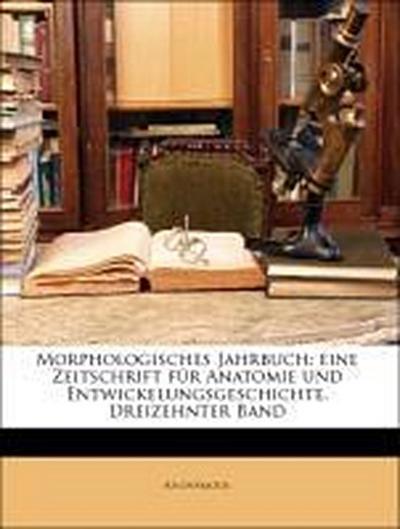 Morphologisches Jahrbuch: eine Zeitschrift für Anatomie und Entwickelungsgeschichte. Dreizehnter Band
