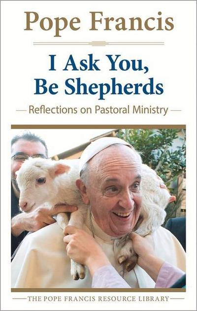 I Ask You, Be Shepherds: Reflections on Pastoral Ministry