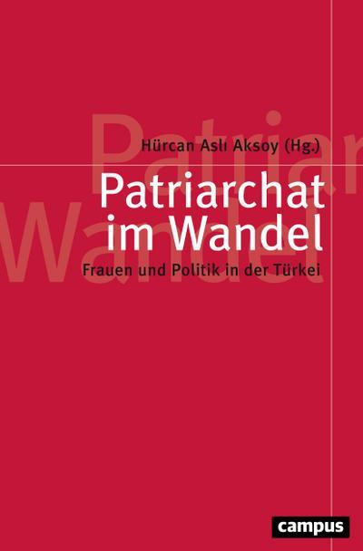 Patriarchat im Wandel: Frauen und Politik in der Türkei (Politik der Geschlechterverhältnisse, 58)