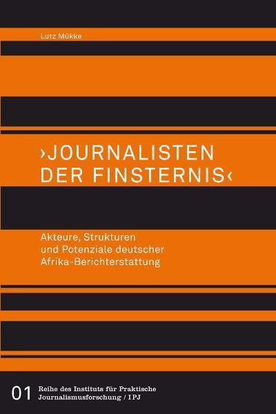 """""""Journalisten der Finsternis"""". Akteure, Strukturen und Potenziale deutscher Afrika-Berichterstattung"""