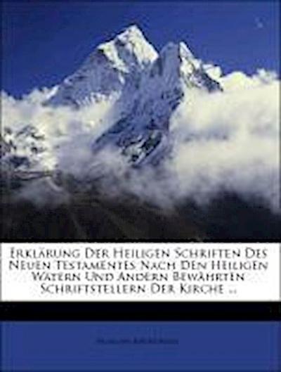 Erklärung Der Heiligen Schriften Des Neuen Testamentes Nach Den Heiligen Wätern Und Andern Bewährten Schriftstellern Der Kirche ...
