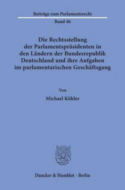 Die Rechtsstellung der Parlamentspräsidenten in den Ländern der Bundesrepublik Deutschland und ihre Aufgaben im parlamentarischen Geschäftsgang. Mit ... (Beiträge zum Parlamentsrecht; BPR 46)