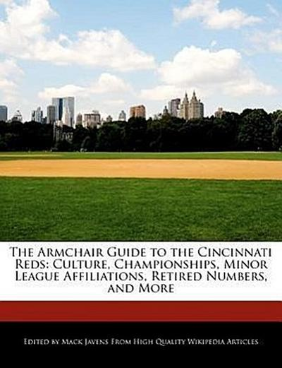 The Armchair Guide to the Cincinnati Reds: Culture, Championships, Minor League Affiliations, Retired Numbers, and More