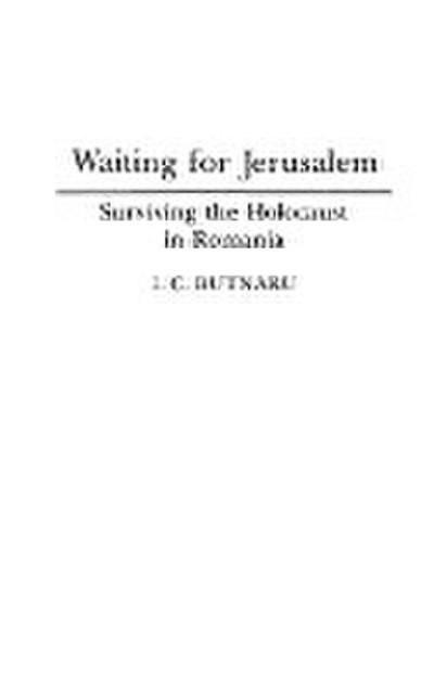 Waiting for Jerusalem: Surviving the Holocaust in Romania