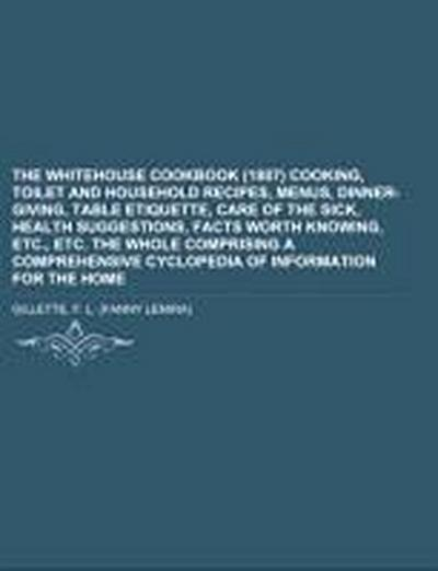 The Whitehouse Cookbook (1887)  Cooking, Toilet and Household Recipes, Menus, Dinner-Giving, Table Etiquette, Care of the Sick, Health Suggestions, Facts Worth Knowing, Etc., Etc.  The Whole Comprising a Comprehensive Cyclopedia of