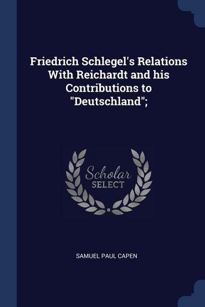 Friedrich Schlegel's Relations with Reichardt and His Contributions to Deutschland;