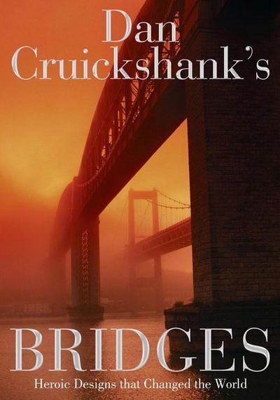 Dan Cruickshank's Bridges: Heroic Designs that Changed the World