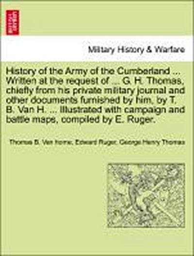 History of the Army of the Cumberland ... Written at the request of ... G. H. Thomas, chiefly from his private military journal and other documents furnished by him, by T. B. Van H. ... Illustrated with campaign and battle maps,... VOL. I