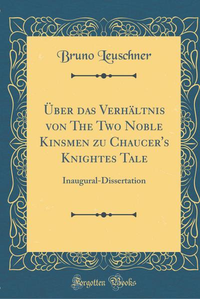 Über Das Verhältnis Von the Two Noble Kinsmen Zu Chaucer's Knightes Tale: Inaugural-Dissertation (Classic Reprint)