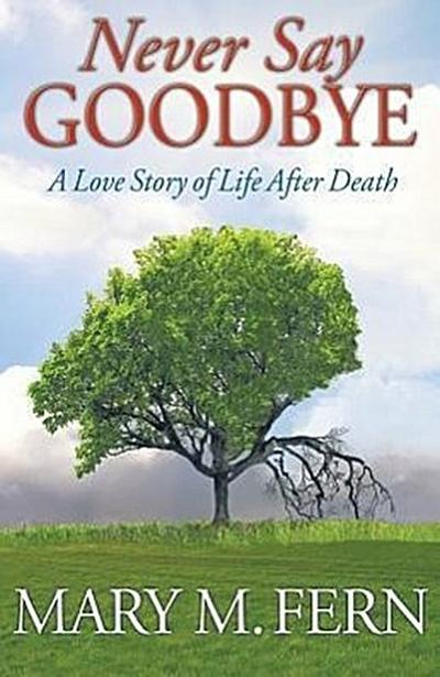 Never Say Goodbye: A Love Story of Life After Death