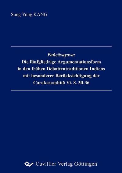 Pañcāvayava: Die fünfgliedrige Argumentationsform in den frühen Debattentraditionen Indiens mit besondererBerücksichtigung der Carakasamhitā Vi. 8. 30-36