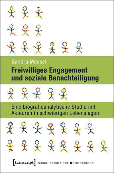 Freiwilliges Engagement und soziale Benachteiligung: Eine biografieanalytische Studie mit Akteuren in schwierigen Lebenslagen (Gesellschaft der Unterschiede)