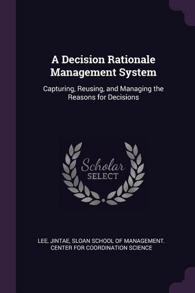 A Decision Rationale Management System: Capturing, Reusing, and Managing the Reasons for Decisions