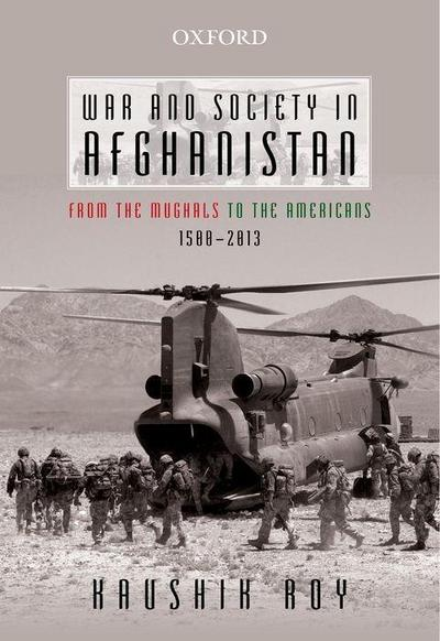 War and Society in Afghanistan: From the Mughals to the Americans, 1500-2013