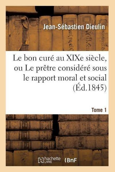 Le Bon Curé Au Xixe Siècle, Ou Le Prètre Considéré Sous Le Rapport Moral Et Social. Tome 1 (Éd.1845)