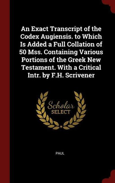 An Exact Transcript of the Codex Augiensis. to Which Is Added a Full Collation of 50 Mss. Containing Various Portions of the Greek New Testament. with