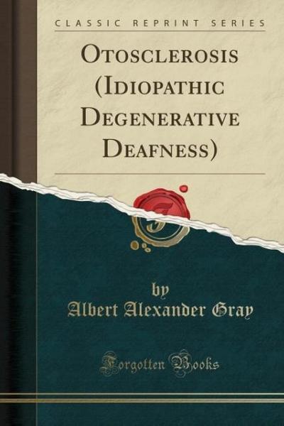 Otosclerosis (Idiopathic Degenerative Deafness) (Classic Reprint)