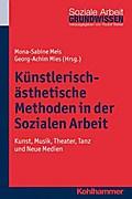 Künstlerisch-ästhetische Methoden in der Sozialen Arbeit: Kunst, Musik, Theater, Tanz und digitale Medien (Grundwissen Soziale Arbeit, Band 8)