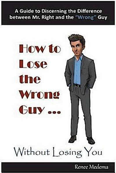 How to Lose the Wrong Guy... Without Losing You