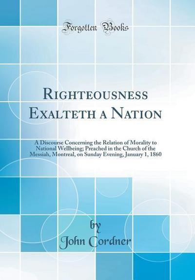Righteousness Exalteth a Nation: A Discourse Concerning the Relation of Morality to National Wellbeing; Preached in the Church of the Messiah, Montrea