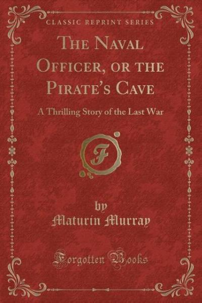 The Naval Officer, or the Pirate's Cave: A Thrilling Story of the Last War (Classic Reprint)