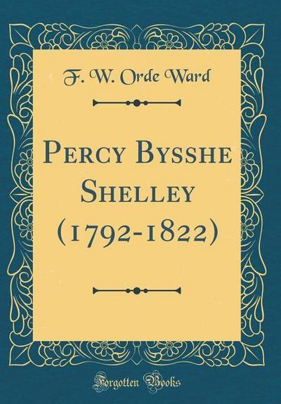 Percy Bysshe Shelley (1792-1822) (Classic Reprint)