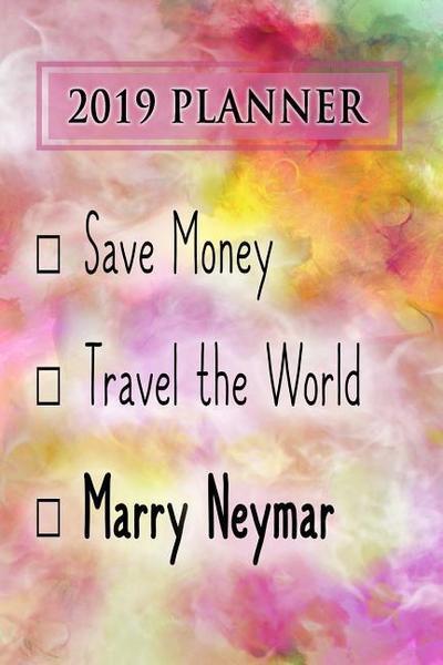2019 Planner: Save Money, Travel the World, Marry Neymar: Neymar 2019 Planner