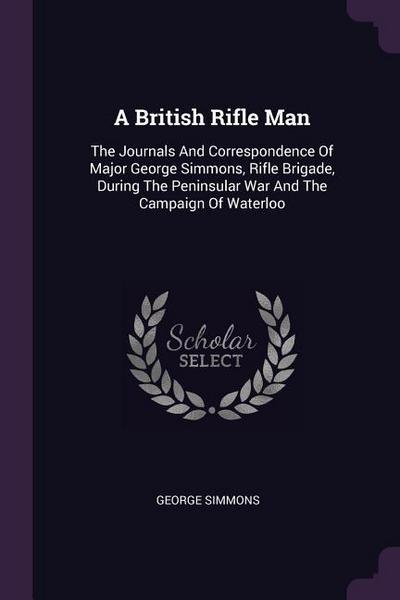 A British Rifle Man: The Journals and Correspondence of Major George Simmons, Rifle Brigade, During the Peninsular War and the Campaign of
