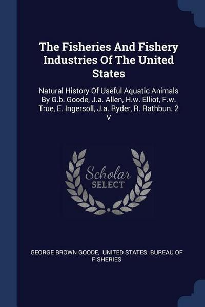 The Fisheries and Fishery Industries of the United States: Natural History of Useful Aquatic Animals by G.B. Goode, J.A. Allen, H.W. Elliot, F.W. True