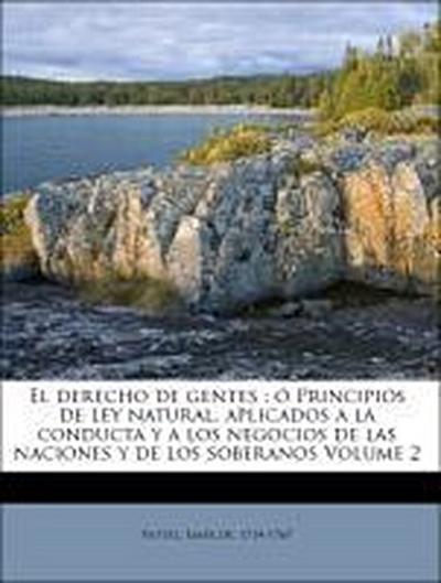 El derecho de gentes : ó Principios de ley natural, aplicados a la conducta y a los negocios de las naciones y de los soberanos Volume 2