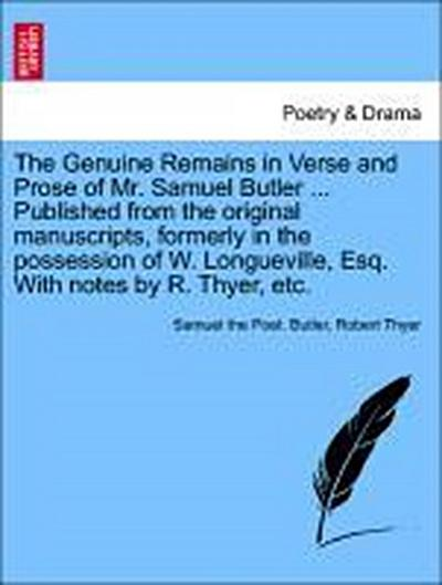The Genuine Remains in Verse and Prose of Mr. Samuel Butler ... Published from the original manuscripts, formerly in the possession of W. Longueville, Esq. With notes by R. Thyer, etc. VOL. I
