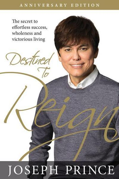Destined to Reign Anniversary Edition: The Secret to Effortless Success, Wholeness, and Victorious Living