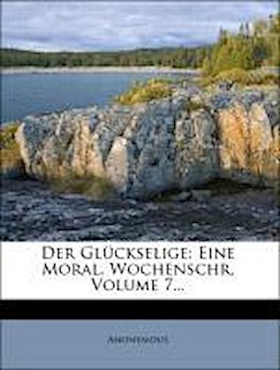 Der Glückselige: Eine Moral. Wochenschr, Volume 7...