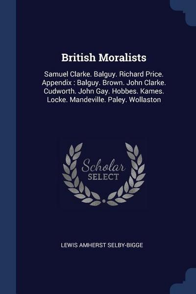 British Moralists: Samuel Clarke. Balguy. Richard Price. Appendix: Balguy. Brown. John Clarke. Cudworth. John Gay. Hobbes. Kames. Locke.