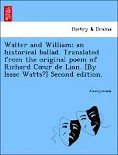 Walter and William; an historical ballad. Translated from the original poem of Richard Coeur de Lion. [By Issac Watts?] Second edition.