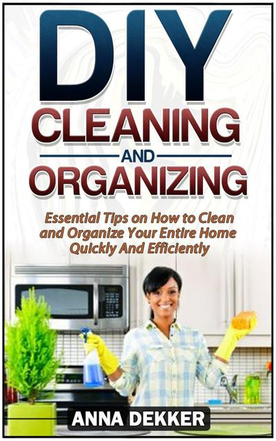 Diy Cleaning and Organizing: Essential Tips on How to Clean and Organize Your Entire Home Quickly And Efficiently